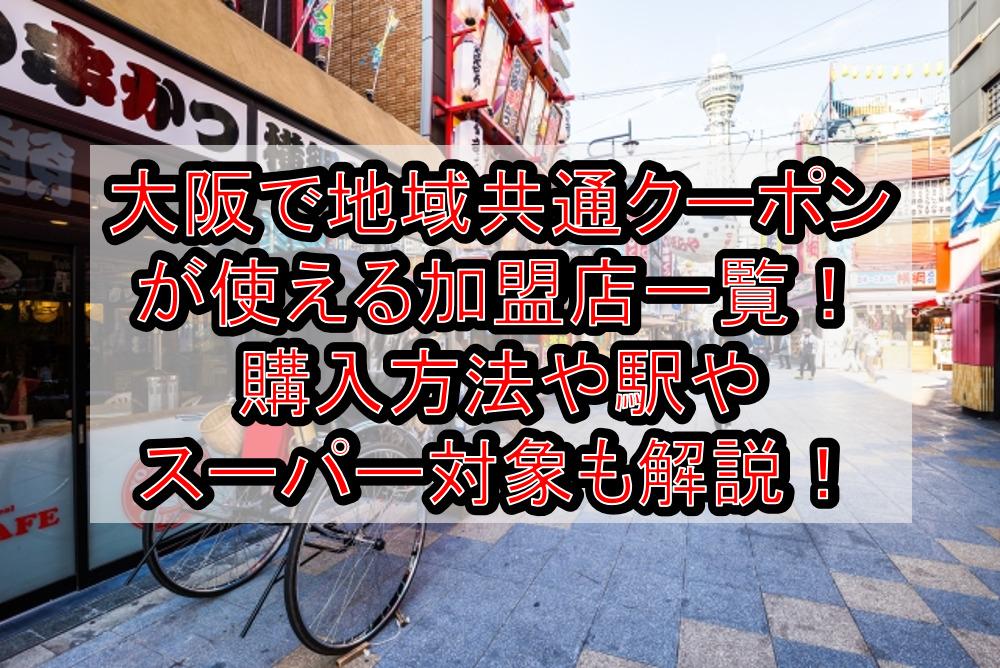 大阪で地域共通クーポンが使える加盟店一覧!購入方法や駅やスーパー対象も徹底解説!