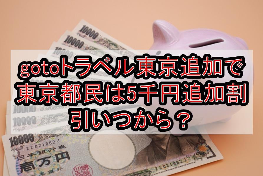 gotoトラベル東京追加で東京都民は5千円追加割引いつから?予約済は対象に入るのかサイトごとに解説!