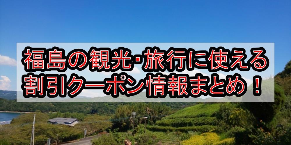 福島の観光・旅行に使える割引クーポン情報まとめ!gotoトラベルやじゃらん限定宿泊でお得に予約!