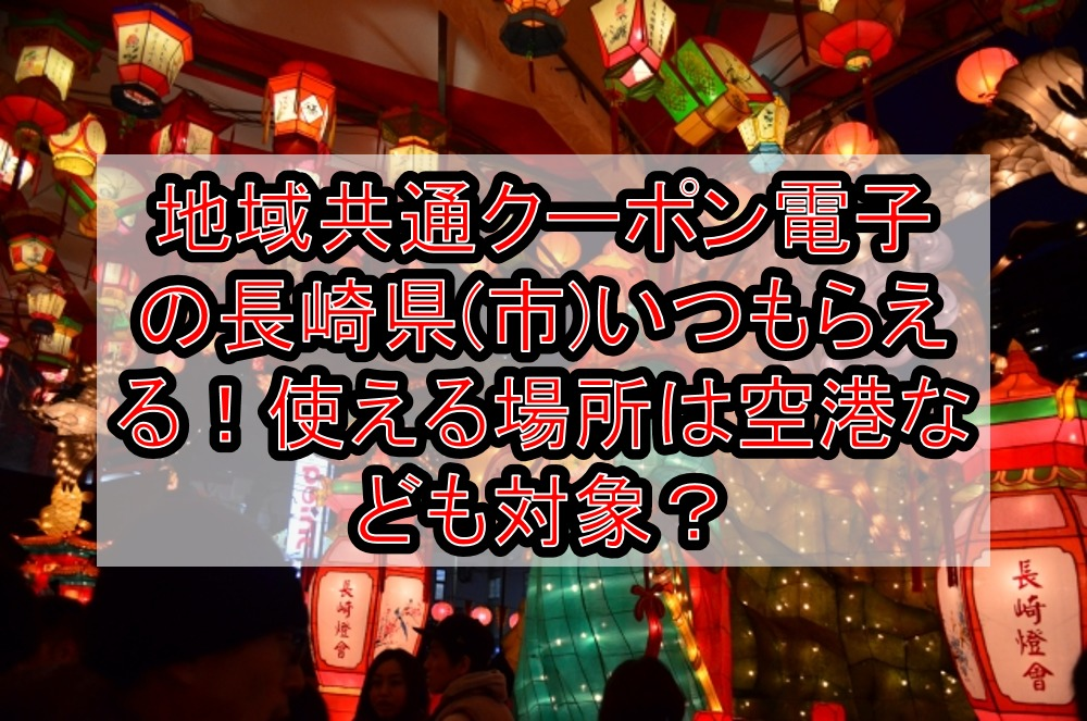 地域共通クーポン電子の長崎県(市)いつもらえる!使える場所は空港なども対象で使い方は?
