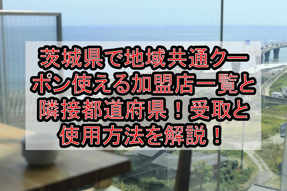 茨城県で地域共通クーポン使える加盟店一覧と隣接都道府県!受取と使用方法を徹底解説!