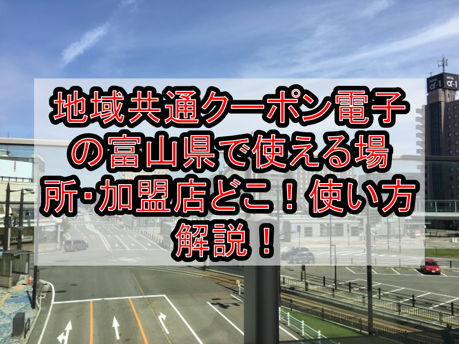 地域共通クーポン電子の富山県(市)使える場所・加盟店どこ!使い方や駅、地方鉄道も対象か解説!