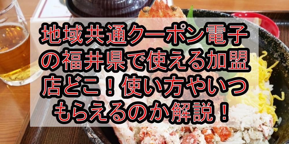地域共通クーポン電子の福井県(市)で使える加盟店どこ!使い方やいつもらえるのか徹底解説!