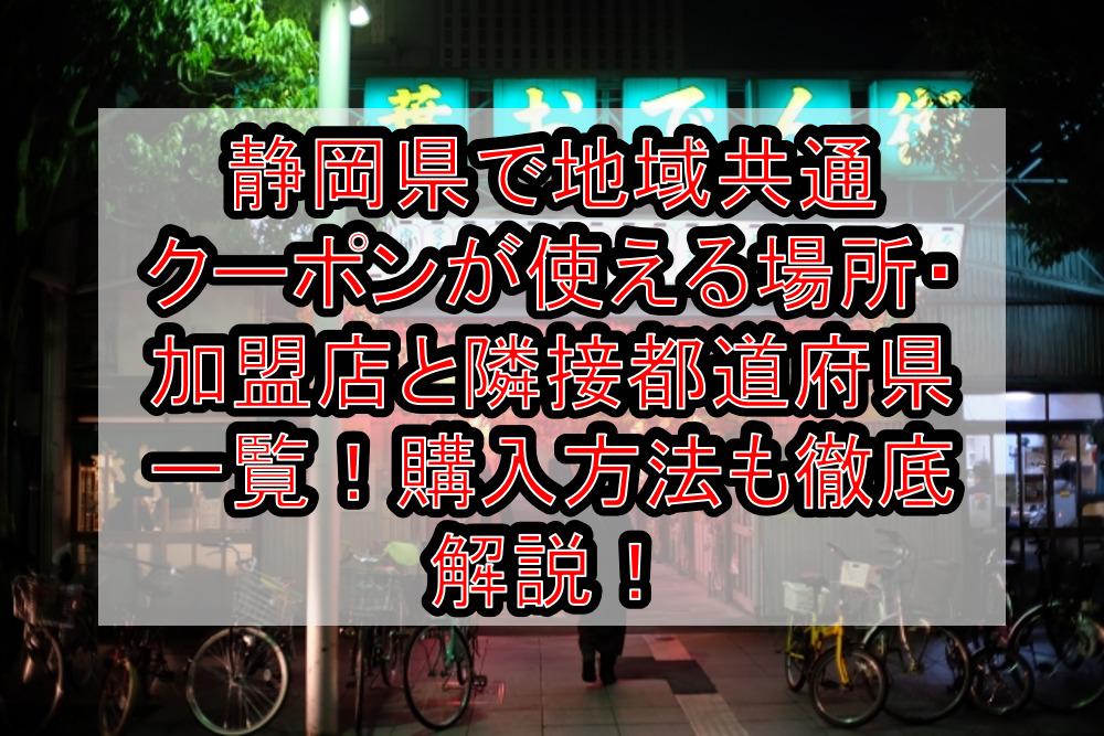 静岡県で地域共通クーポンが使える場所・加盟店と隣接都道府県一覧!購入方法も徹底解説!