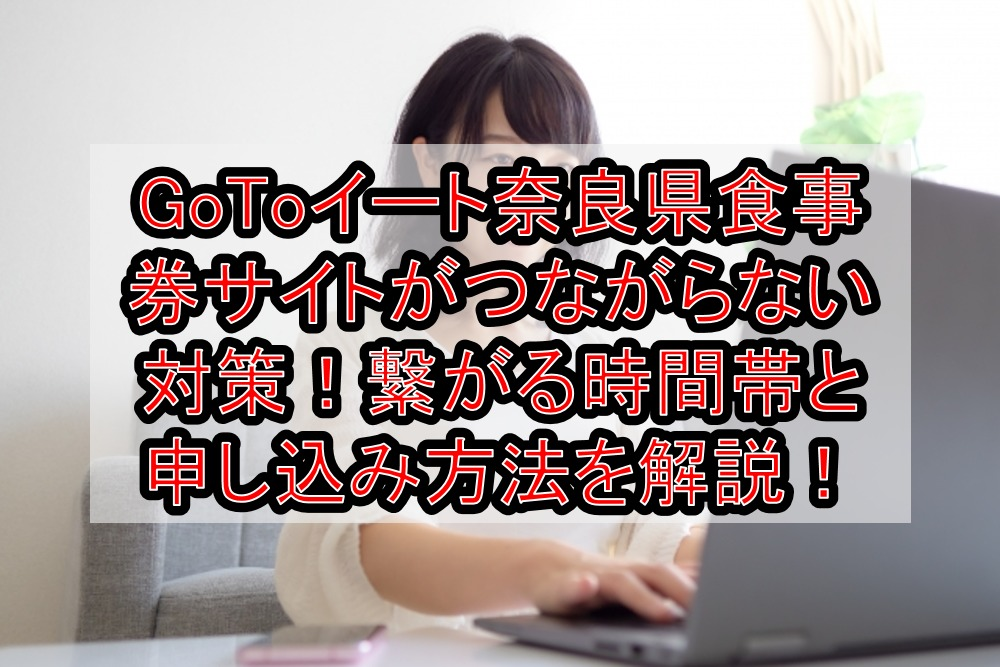 GoToイート奈良県の食事券サイトがつながらない対策!繋がる時間帯と申し込み・予約方法を解説!
