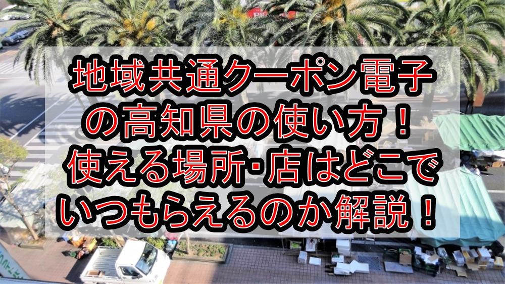 地域共通クーポン電子の高知県(市)の使い方!使える場所・店はどこでいつもらえるのか解説!