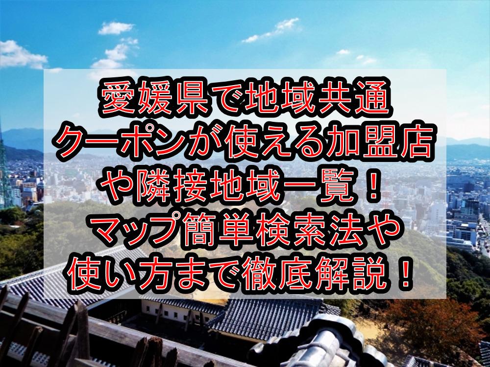 愛媛県で地域共通クーポンが使える加盟店や隣接地域一覧!マップ簡単検索法や使い方まで徹底解説!
