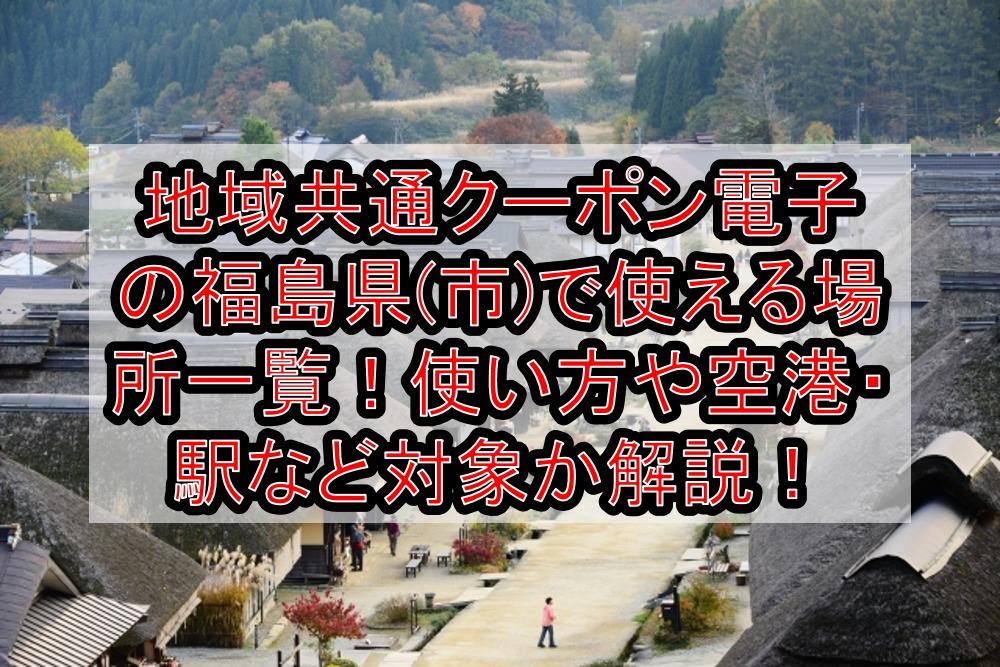 地域共通クーポン電子の福島県(市)で使える場所一覧!使い方や空港・駅など対象か解説!