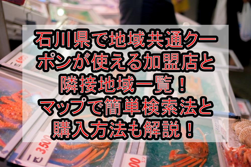 石川県で地域共通クーポンが使える加盟店と隣接地域一覧!マップで簡単検索法と購入方法も徹底解説!