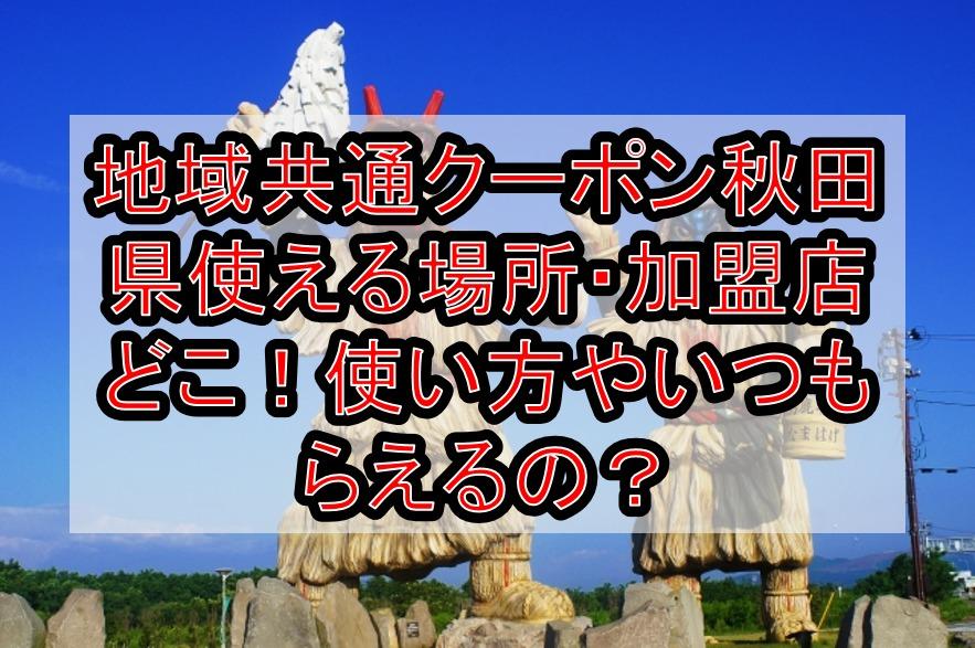 地域共通クーポン秋田県(市)使える場所・加盟店どこ!使い方やいつもらえるの?秋田空港は?