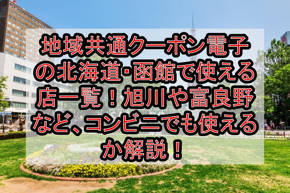 地域共通クーポン電子の北海道・函館で使える加盟店一覧!旭川や富良野など、コンビニでも使えるか解説!