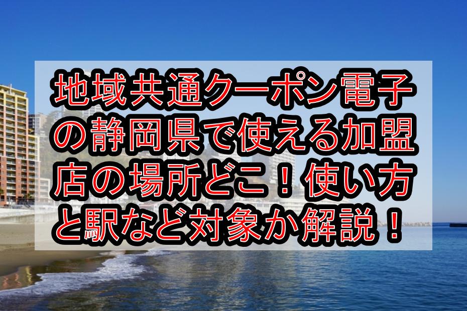 地域共通クーポン電子の静岡県(市)で使える加盟店の場所どこ!使い方と駅や飲食店対象か解説!