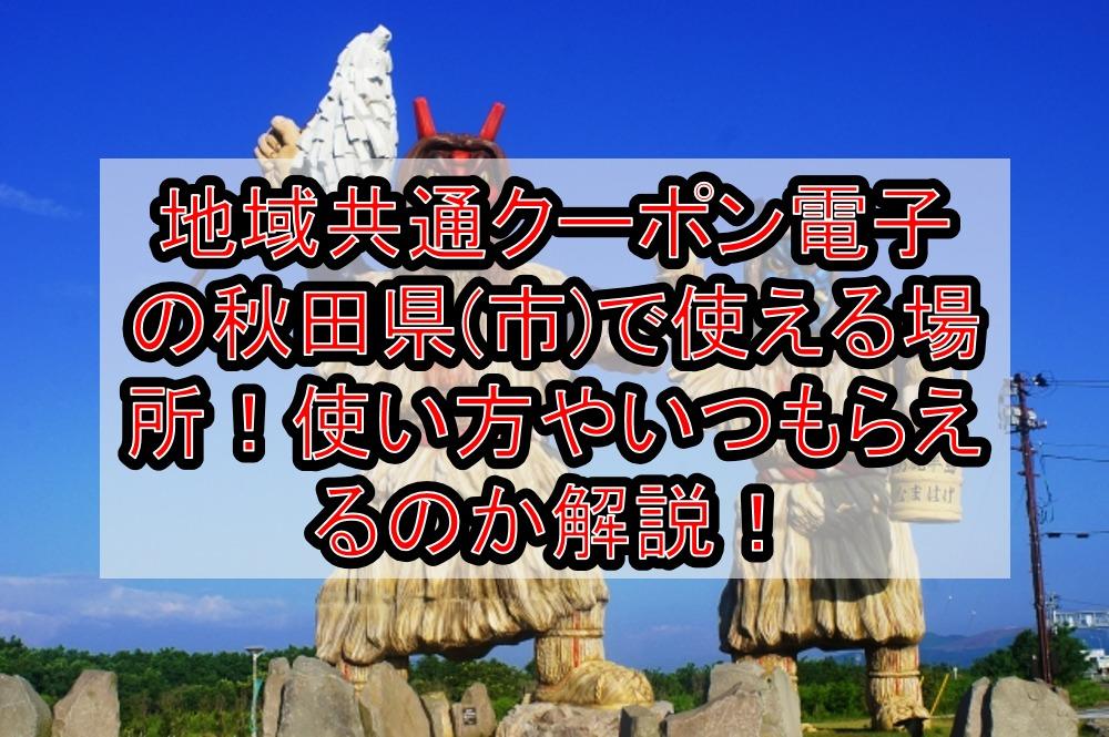 地域共通クーポン電子の秋田県(市)で使える場所どこ!使い方やいつもらえるのか解説!