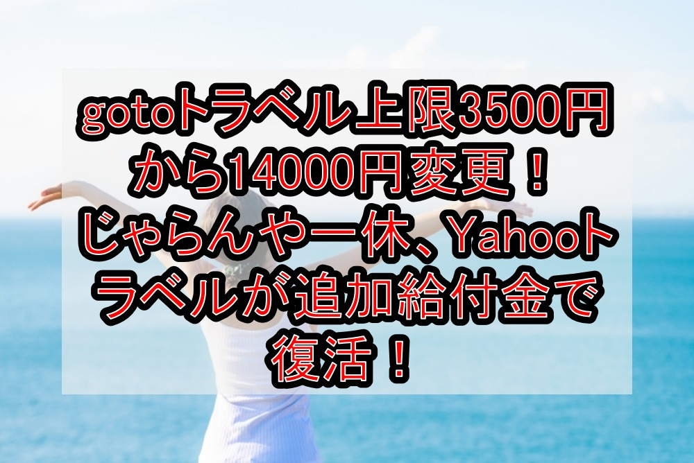 gotoトラベル上限額3500円から14000円に変更!じゃらんや一休、Yahooトラベルが追加給付金で復活!