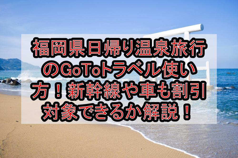 福岡県日帰り温泉旅行のGoToトラベル使い方!新幹線や車も割引対象できるか徹底解説!