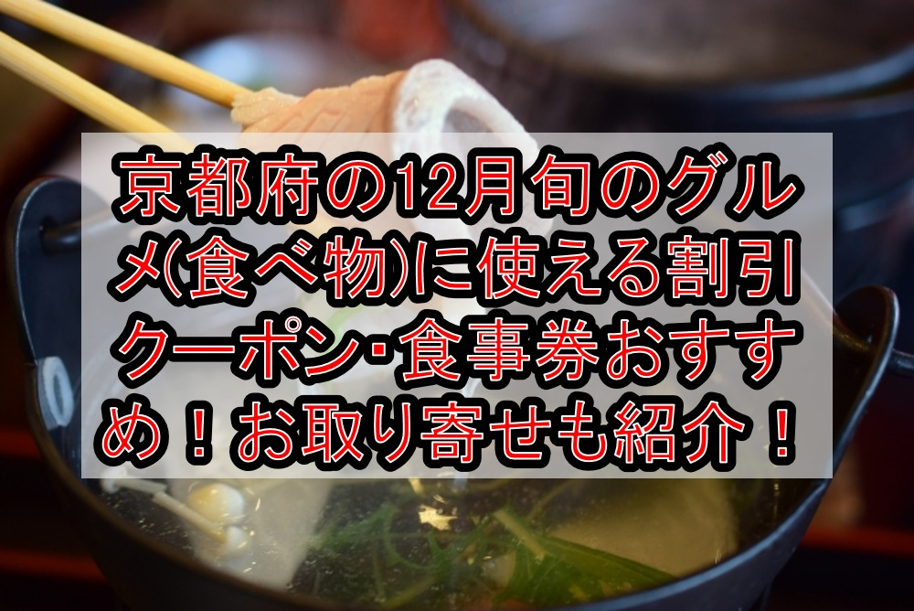 京都府の12月旬のグルメ(食べ物)に使える割引クーポン・食事券おすすめ!お取り寄せも紹介!