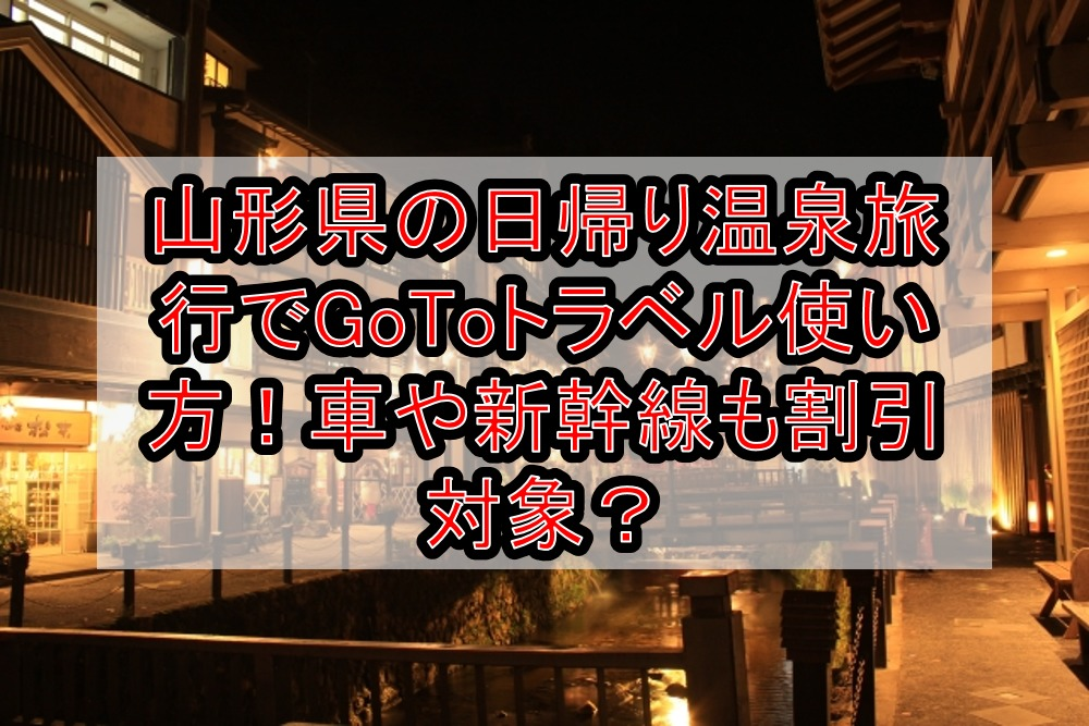 山形県の日帰り温泉旅行でGoToトラベル使い方!車や新幹線も割引対象か解説!