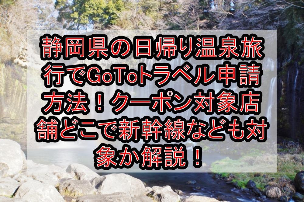 静岡県の日帰り温泉旅行でGoToトラベル申請方法!クーポン対象店舗どこで新幹線なども対象か解説!