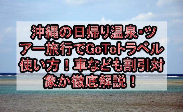 沖縄の日帰り温泉・ツアー旅行でGoToトラベル使い方!車なども割引対象か徹底解説!