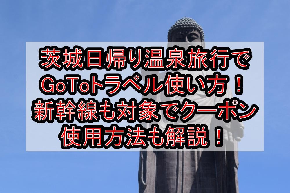 茨城日帰り温泉旅行でGoToトラベル使い方!新幹線も対象で地域共通クーポン使用方法も解説!