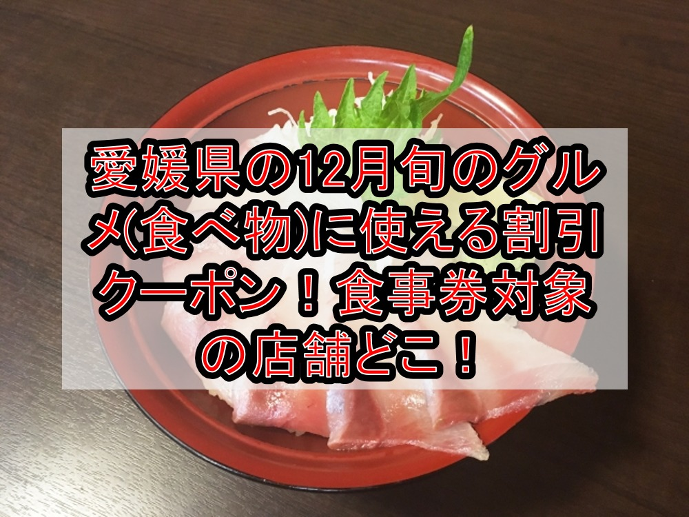 愛媛県の12月旬のグルメ(食べ物)に使える割引クーポン!食事券対象の店舗どこ!