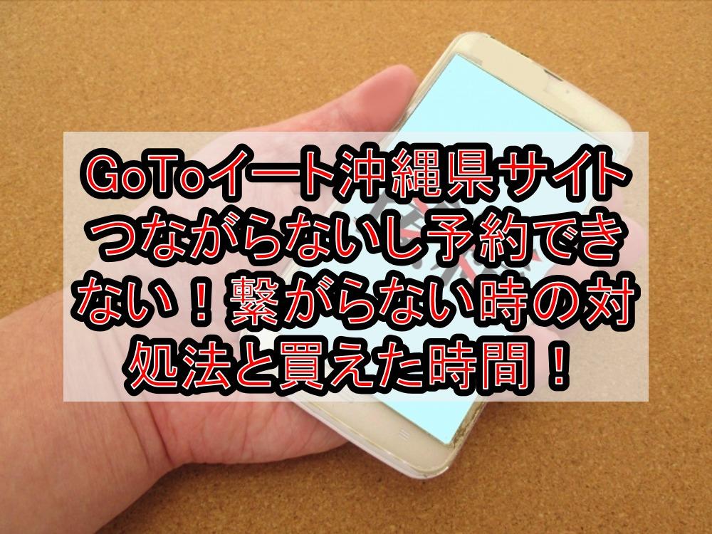 GoToイート沖縄県サイトつながらないし予約できない!繋がらない時の対処法と買えた時間!