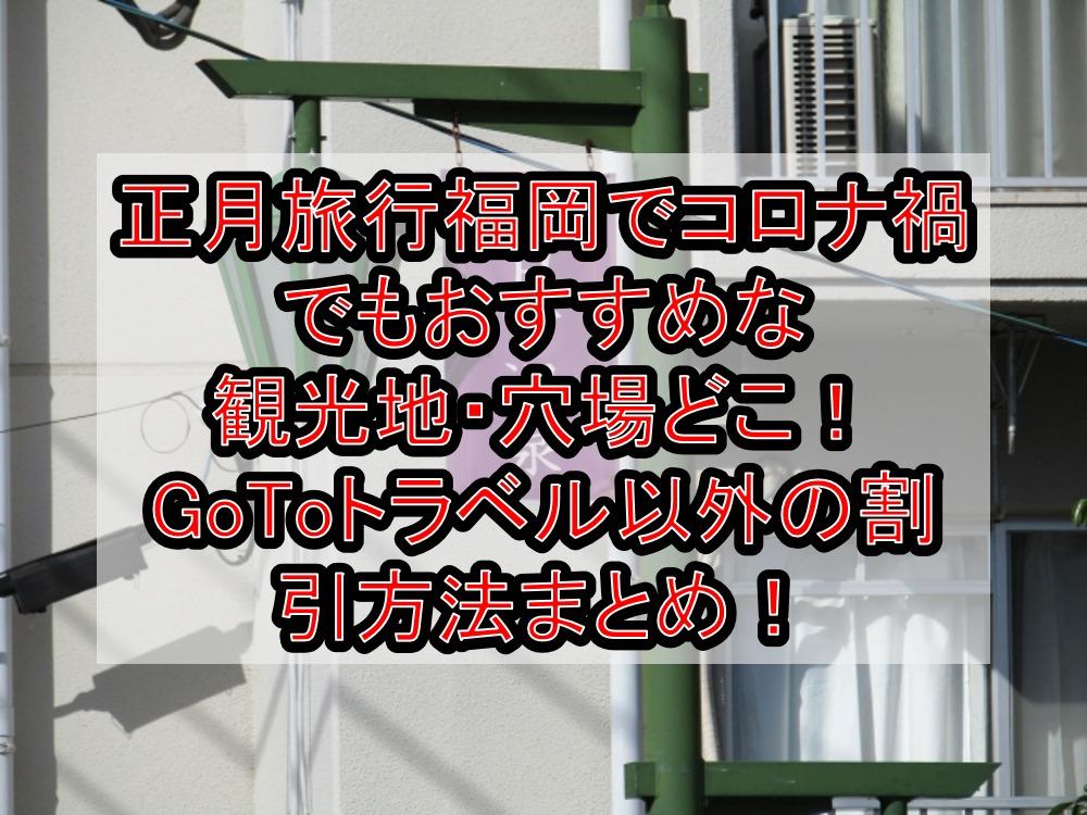 正月旅行福岡でコロナ禍でもおすすめな観光地・穴場どこ!GoToトラベル以外の割引方法まとめ!