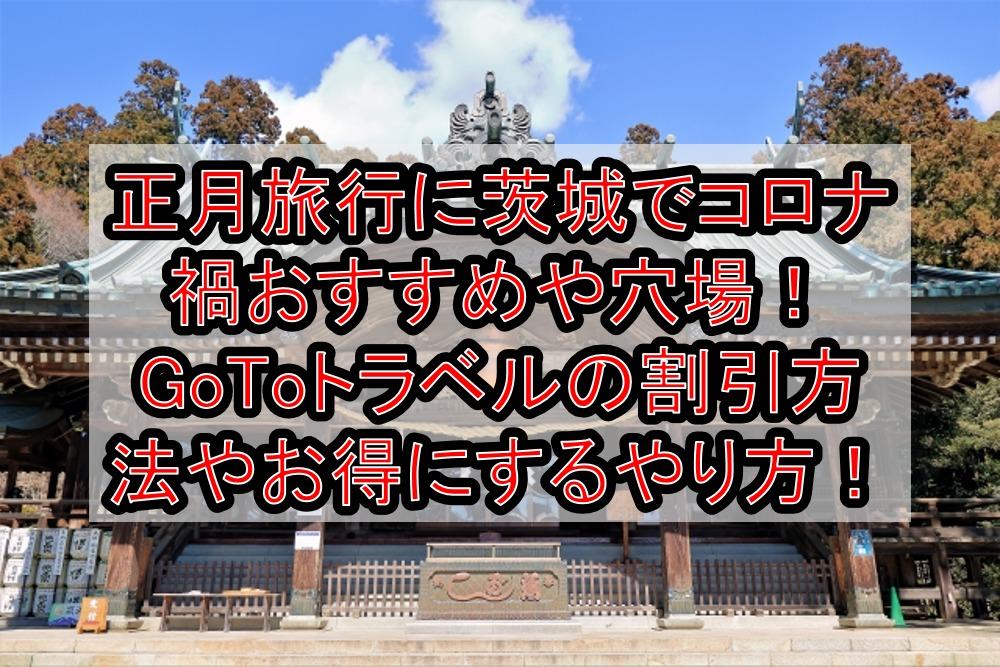正月旅行に茨城でコロナ禍おすすめや穴場まとめ!GoToトラベルの割引方法やお得にするやり方解説!