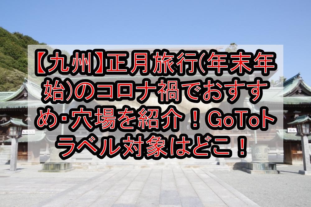 【九州】正月旅行(年末年始)のコロナ禍でおすすめ・穴場を紹介!GoToトラベル対象はどこ!