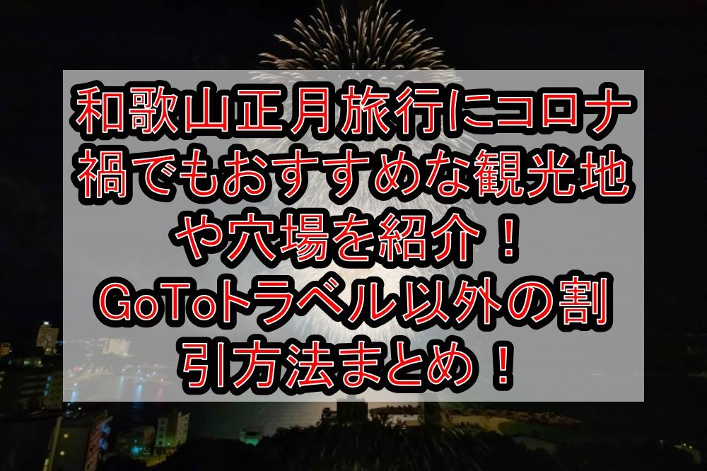 和歌山正月旅行にコロナ禍でもおすすめな観光地や穴場を紹介!GoToトラベル以外の割引方法まとめ!