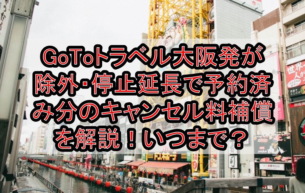 GoToトラベル大阪発が除外・停止延長で予約済み分のキャンセル料補償を解説!いつからいつまで?