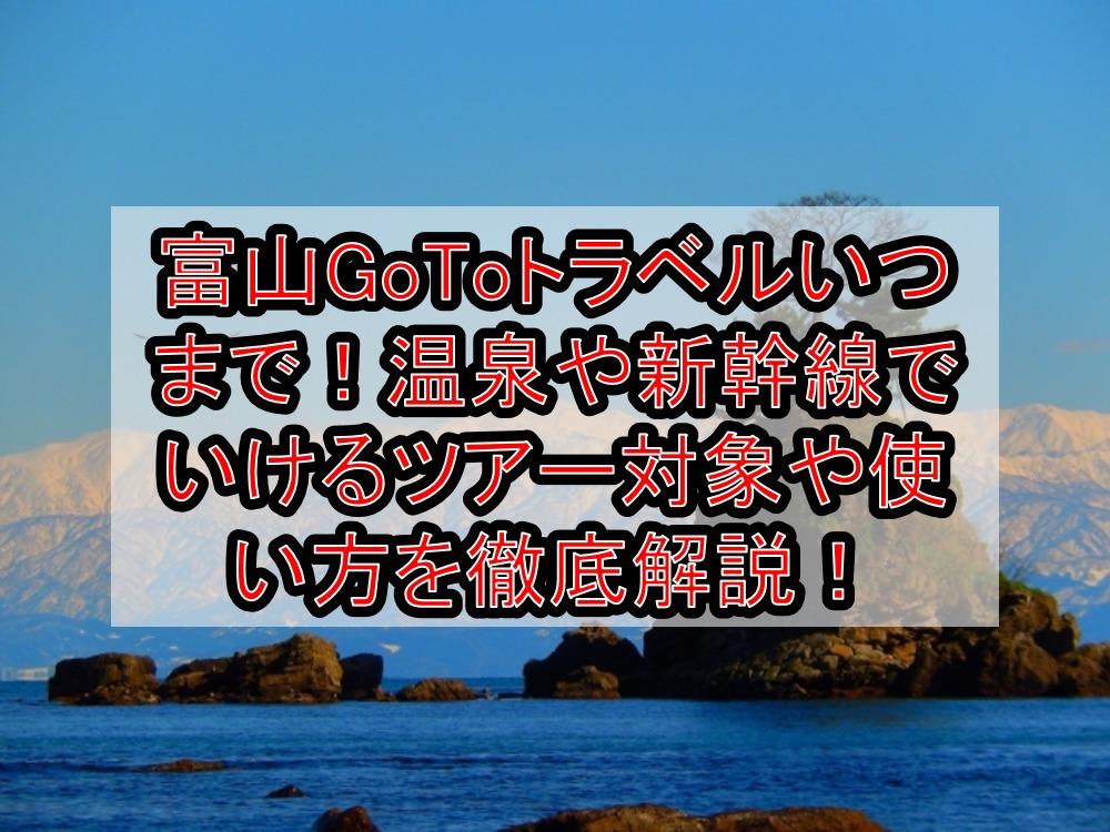 富山GoToトラベルいつまで!温泉や新幹線でいけるツアー対象や使い方を徹底解説!