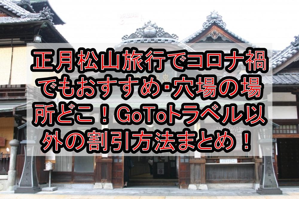 正月松山旅行でコロナ禍でもおすすめ・穴場の場所どこ!GoToトラベル以外の割引方法まとめて紹介!