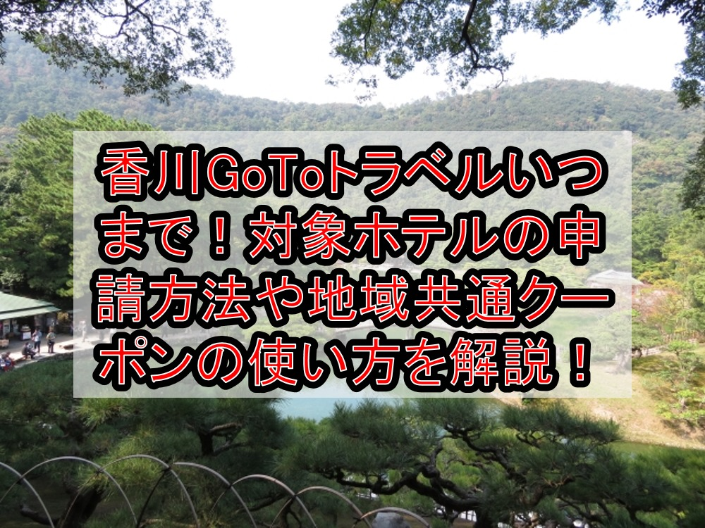 香川GoToトラベルいつまで!対象ホテルの申請方法や地域共通クーポンの使い方を徹底解説!