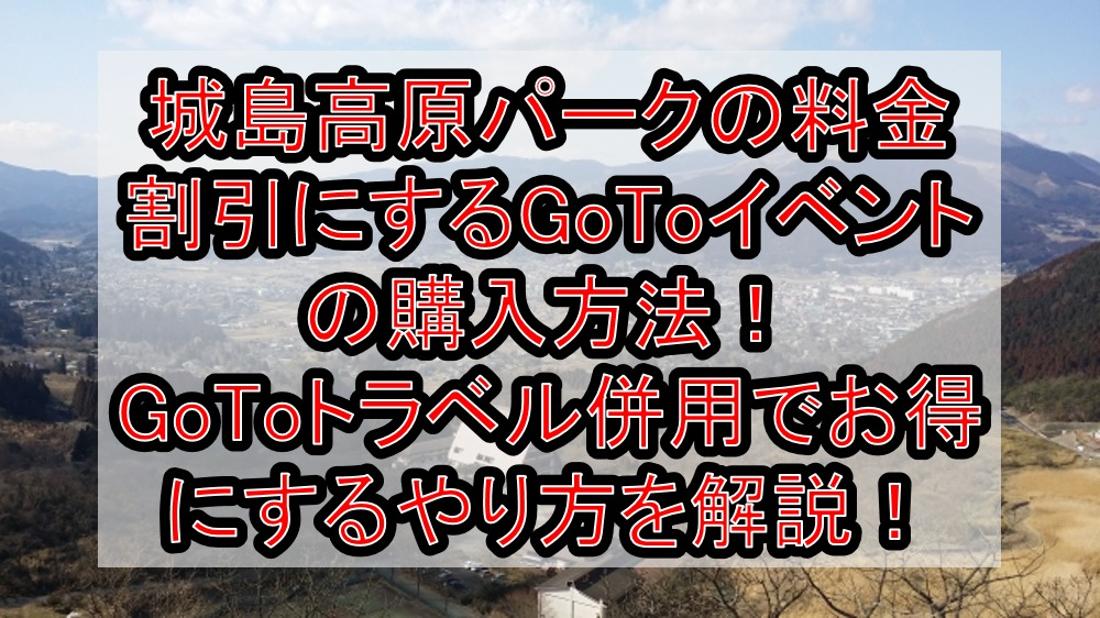城島高原パークの料金割引にするGoToイベントの購入方法!GoToトラベル併用でお得にするやり方を徹底解説!