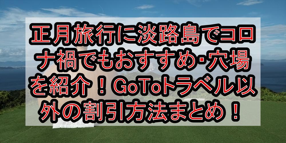 正月旅行に淡路島でコロナ禍でもおすすめ・穴場を紹介!GoToトラベル以外の割引方法まとめ!
