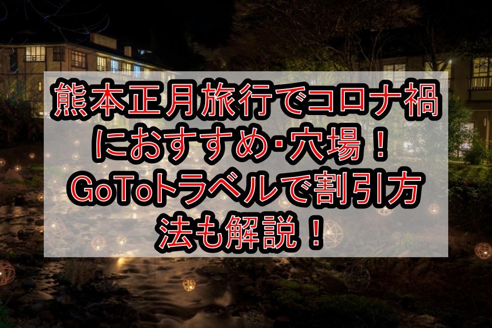 熊本正月旅行でコロナ禍におすすめ・穴場まとめ!GoToトラベルで割引方法も解説!