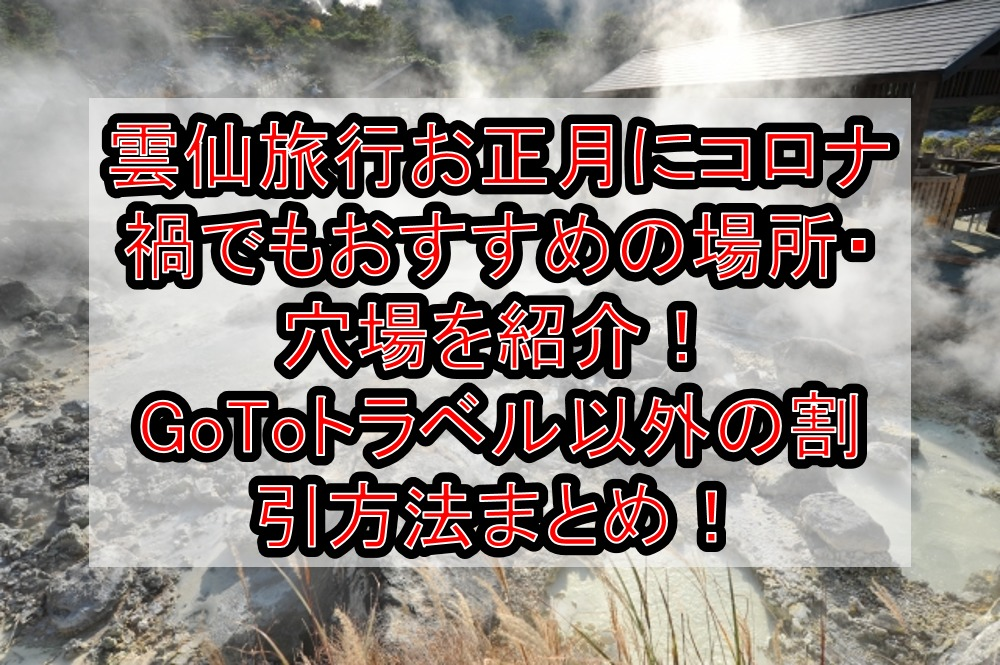 雲仙旅行お正月にコロナ禍でもおすすめの場所・穴場を紹介!GoToトラベル以外の割引方法まとめ!