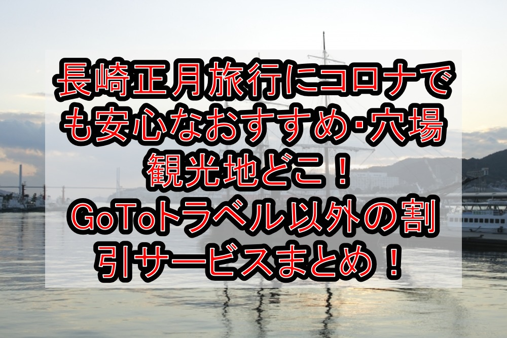 長崎正月旅行にコロナでも安心なおすすめ・穴場観光地どこ!GoToトラベル以外の割引サービスまとめ!