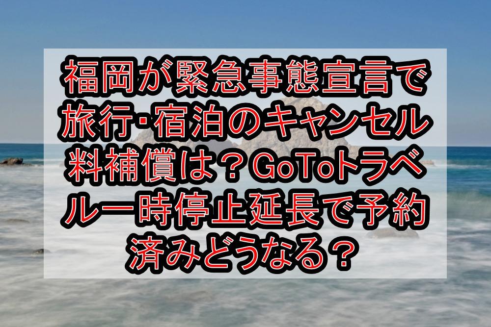 福岡が緊急事態宣言で旅行・宿泊のキャンセル料補償は?GoToトラベル一時停止延長で予約済みどうなる?