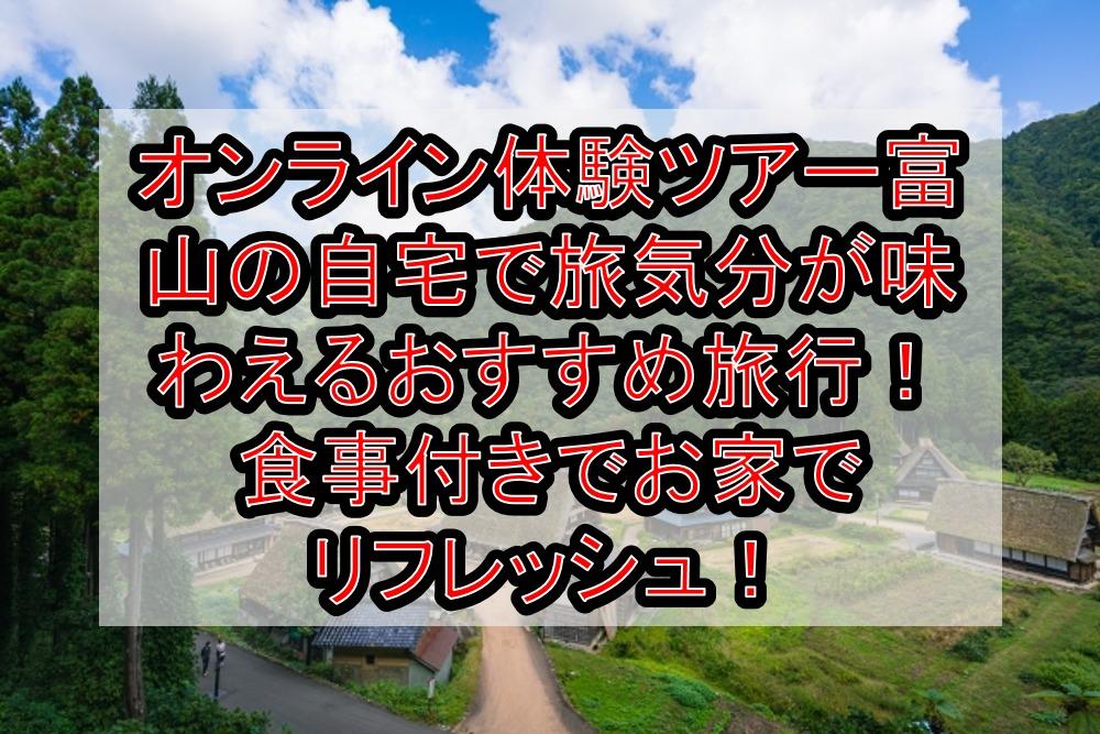 オンライン体験ツアー富山の自宅で旅行気分が味わえるおすすめ旅行!食事付きでお家でリフレッシュ!