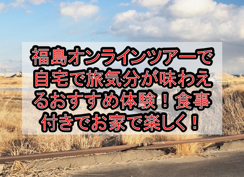 福島オンラインツアーで自宅で旅行気分が味わえるおすすめ体験!食事付きでお家で楽しく!
