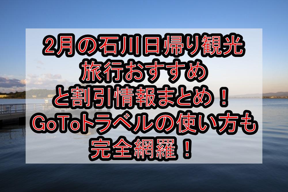 2月の石川日帰り観光旅行おすすめと割引クーポンお得情報まとめ!GoToトラベルの使い方も完全網羅!