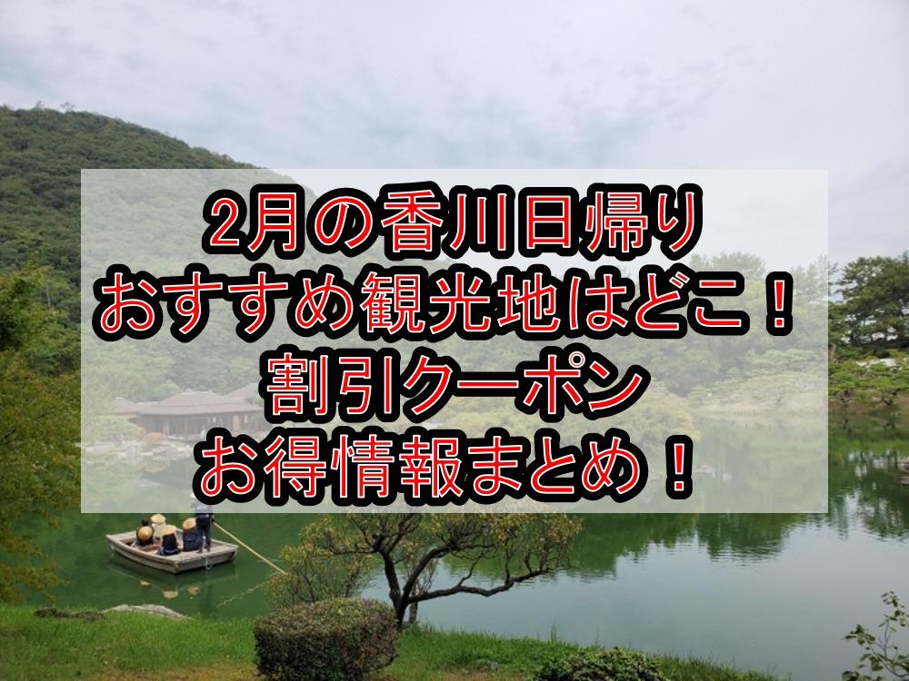 2月の香川日帰りおすすめ観光地はどこ!割引クーポンお得情報まとめ!