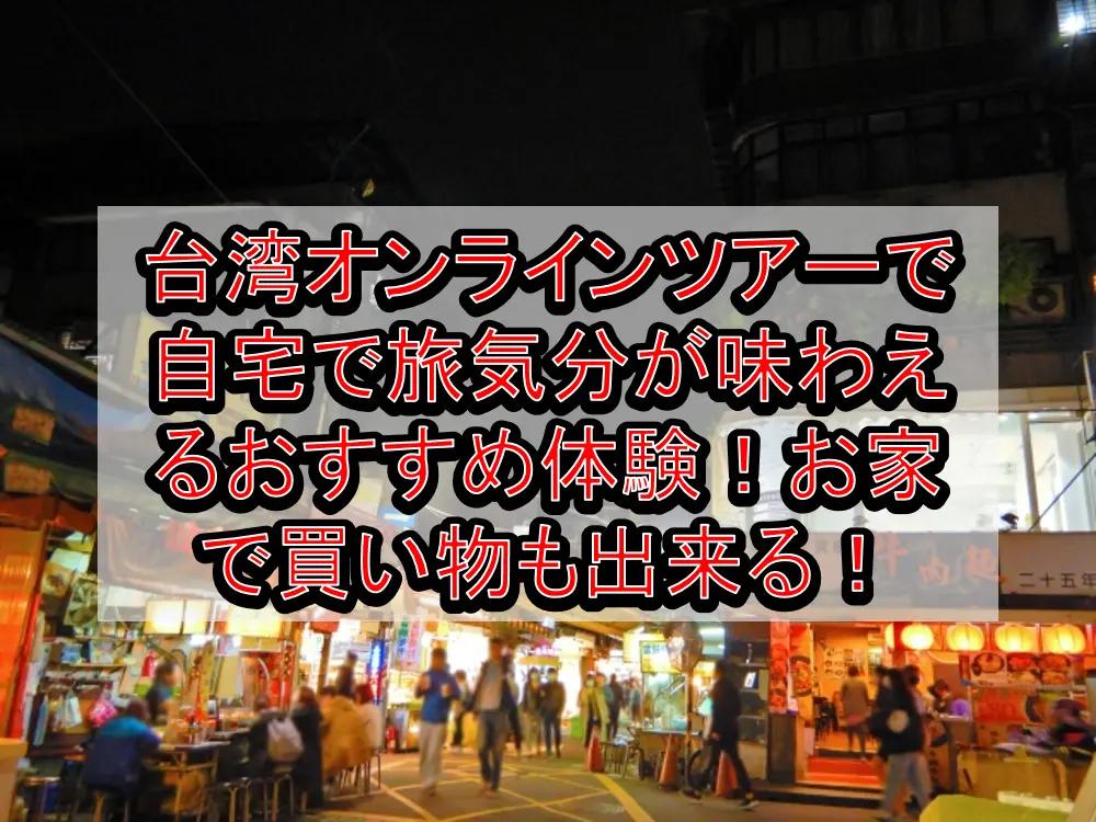 台湾オンラインツアーで自宅で旅行気分が味わえるおすすめ体験!お家で買い物も出来る!