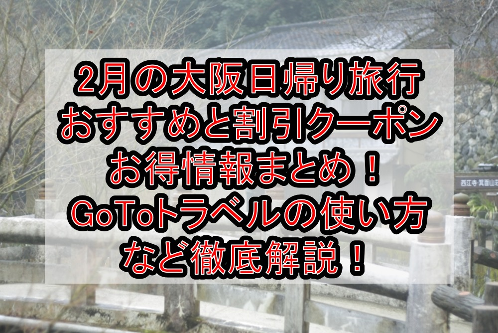 2月の大阪日帰り旅行おすすめと割引クーポンお得情報まとめ!GoToトラベルの使い方など徹底解説!
