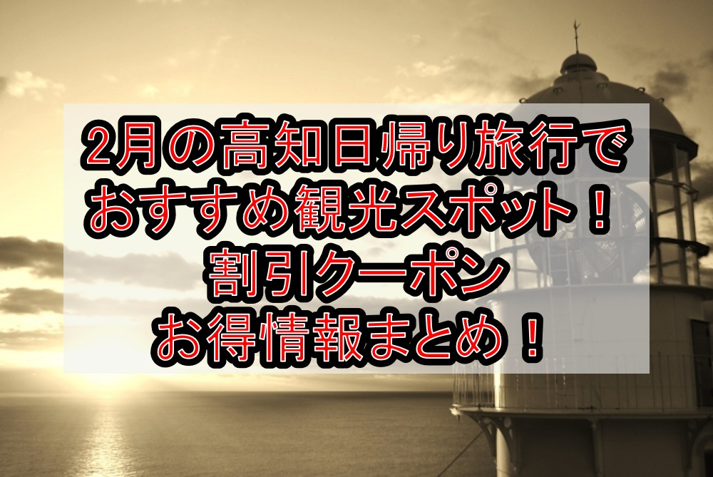 2月の高知日帰り旅行でおすすめ観光スポット!割引クーポンお得情報まとめ!