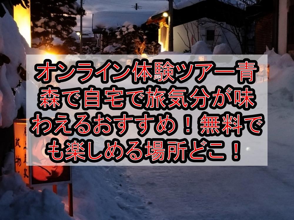 オンライン体験ツアー青森で自宅で旅行気分が味わえるおすすめ!無料でも楽しめる場所どこ!