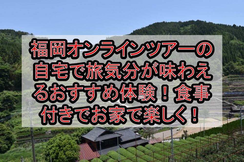 福岡オンラインツアーの自宅で旅行気分が味わえるおすすめ体験!食事付きでお家で楽しく!