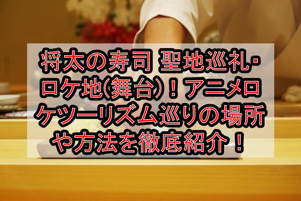 将太の寿司聖地巡礼・ロケ地(舞台)!アニメロケツーリズム巡りの場所や方法を徹底紹介!